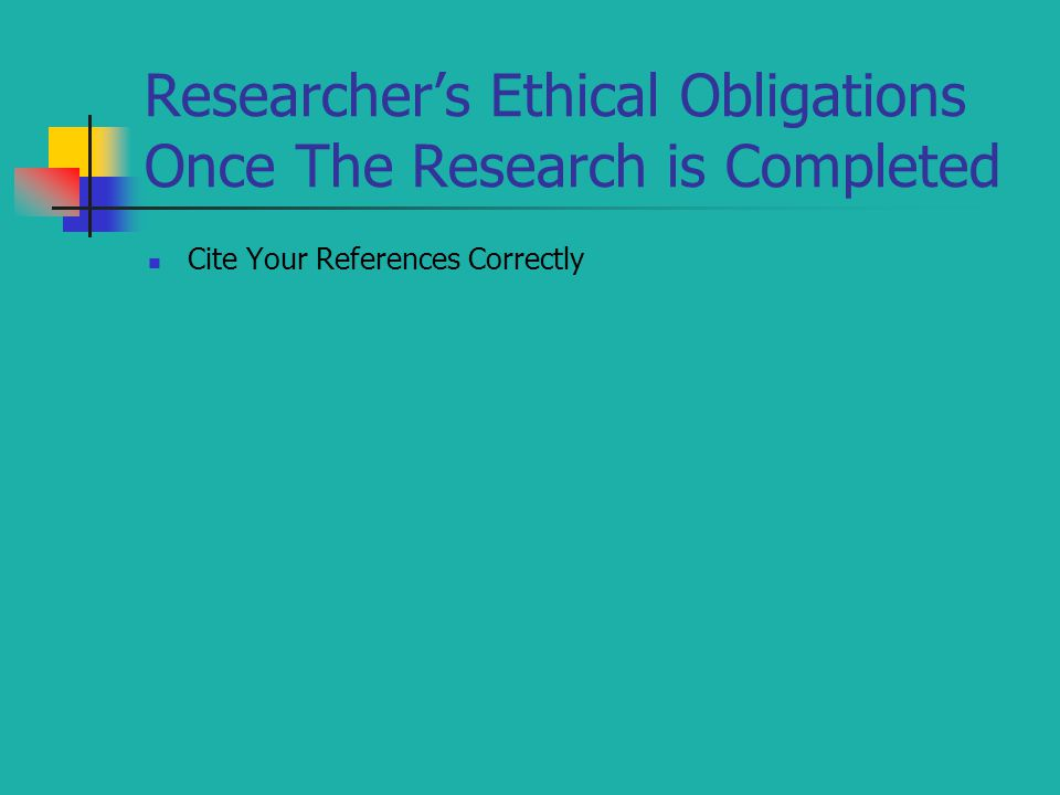 Researcher's Ethical Obligations Once The Research is Completed Cite Your References Correctly