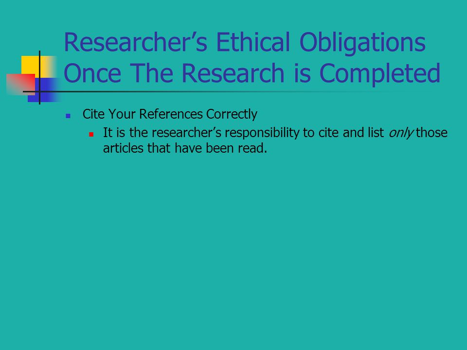 Researcher's Ethical Obligations Once The Research is Completed Cite Your References Correctly It is the researcher's responsibility to cite and list only those articles that have been read.