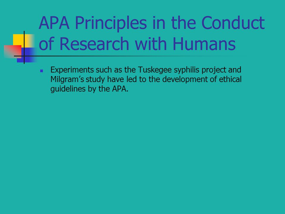 APA Principles in the Conduct of Research with Humans Experiments such as the Tuskegee syphilis project and Milgram's study have led to the development of ethical guidelines by the APA.