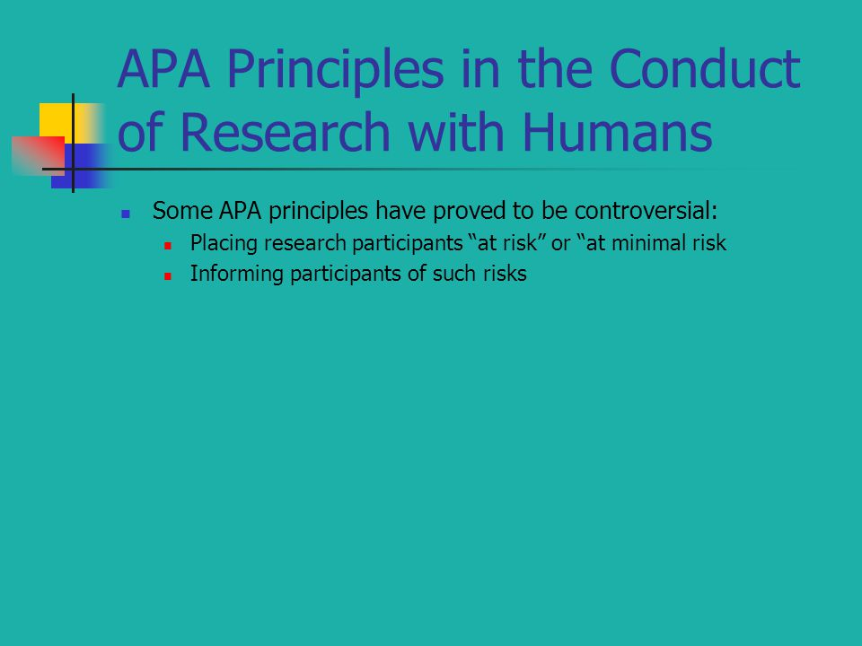 APA Principles in the Conduct of Research with Humans Some APA principles have proved to be controversial: Placing research participants at risk or at minimal risk Informing participants of such risks