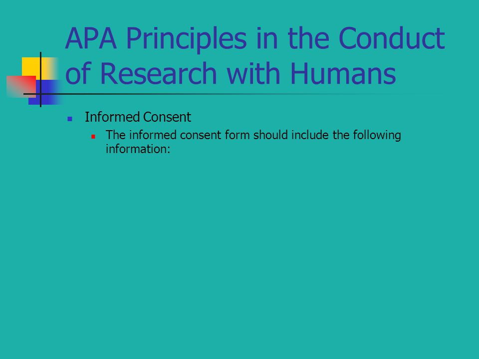 APA Principles in the Conduct of Research with Humans Informed Consent The informed consent form should include the following information: