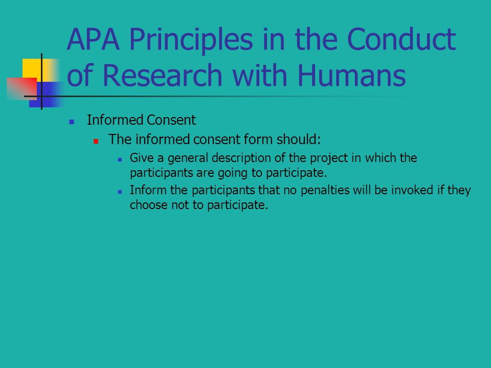 APA Principles in the Conduct of Research with Humans Informed Consent The informed consent form should: Give a general description of the project in which the participants are going to participate.