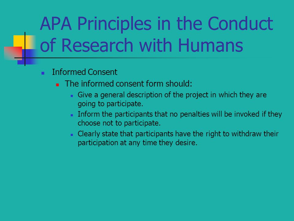 APA Principles in the Conduct of Research with Humans Informed Consent The informed consent form should: Give a general description of the project in