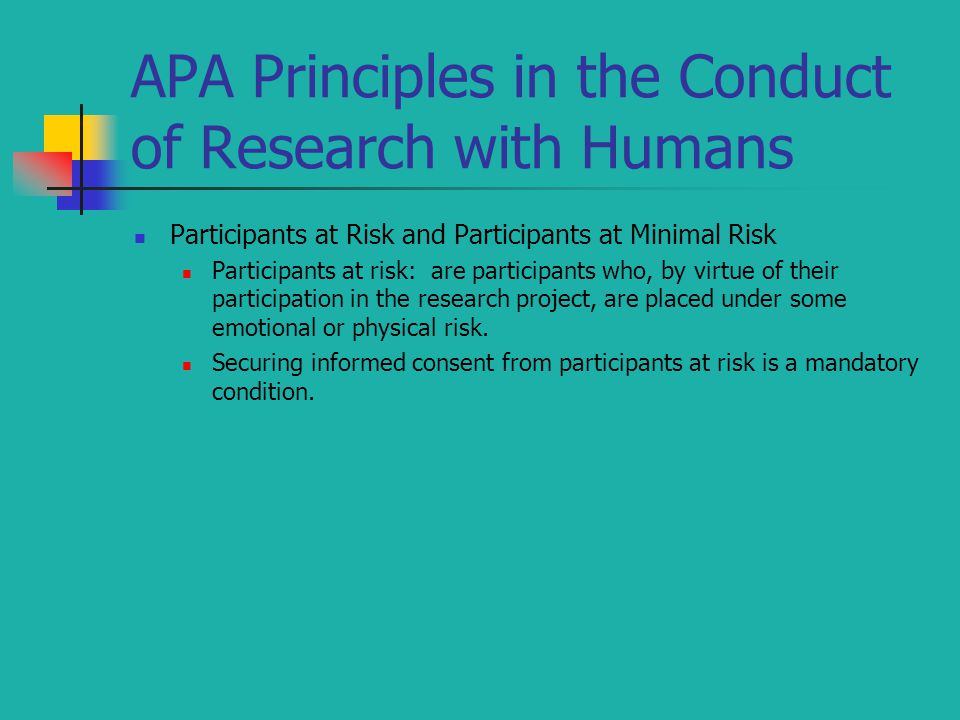 APA Principles in the Conduct of Research with Humans Participants at Risk and Participants at Minimal Risk Participants at risk: are participants who, by virtue of their participation in the research project, are placed under some emotional or physical risk.