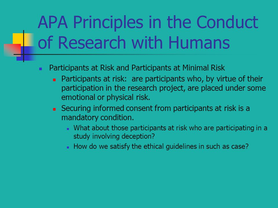 APA Principles in the Conduct of Research with Humans Participants at Risk and Participants at Minimal Risk Participants at risk: are participants who