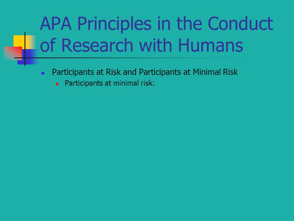 APA Principles in the Conduct of Research with Humans Participants at Risk and Participants at Minimal Risk Participants at minimal risk: