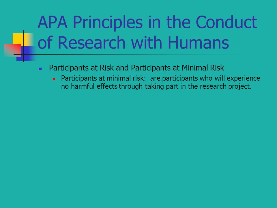 APA Principles in the Conduct of Research with Humans Participants at Risk and Participants at Minimal Risk Participants at minimal risk: are participants who will experience no harmful effects through taking part in the research project.