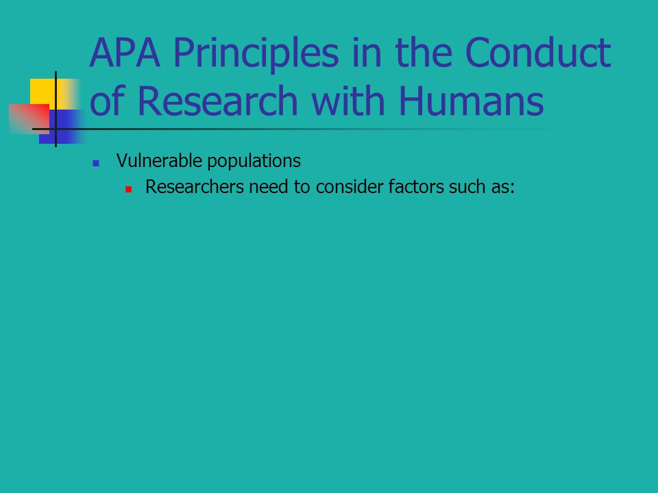 APA Principles in the Conduct of Research with Humans Vulnerable populations Researchers need to consider factors such as: