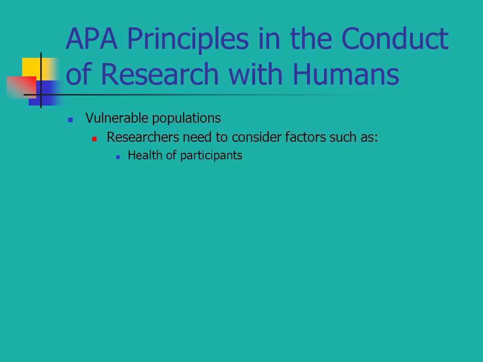 APA Principles in the Conduct of Research with Humans Vulnerable populations Researchers need to consider factors such as: Health of participants