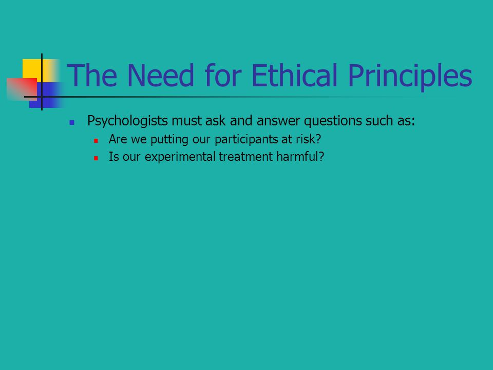 The Need for Ethical Principles Psychologists must ask and answer questions such as: Are we putting our participants at risk.