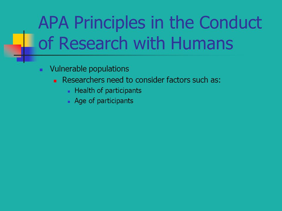 APA Principles in the Conduct of Research with Humans Vulnerable populations Researchers need to consider factors such as: Health of participants Age of participants