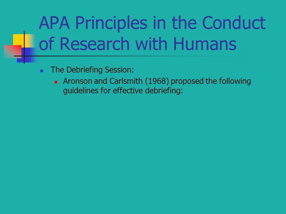 APA Principles in the Conduct of Research with Humans The Debriefing Session: Aronson and Carlsmith (1968) proposed the following guidelines for effective debriefing:
