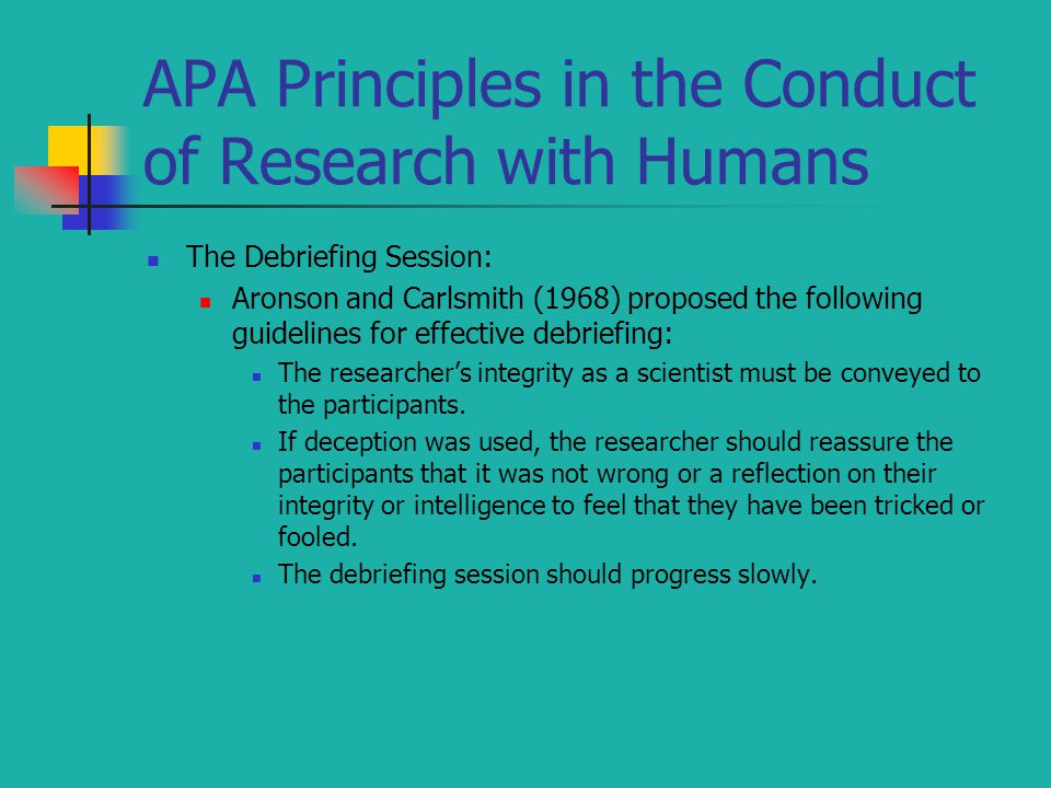 APA Principles in the Conduct of Research with Humans The Debriefing Session: Aronson and Carlsmith (1968) proposed the following guidelines for effec
