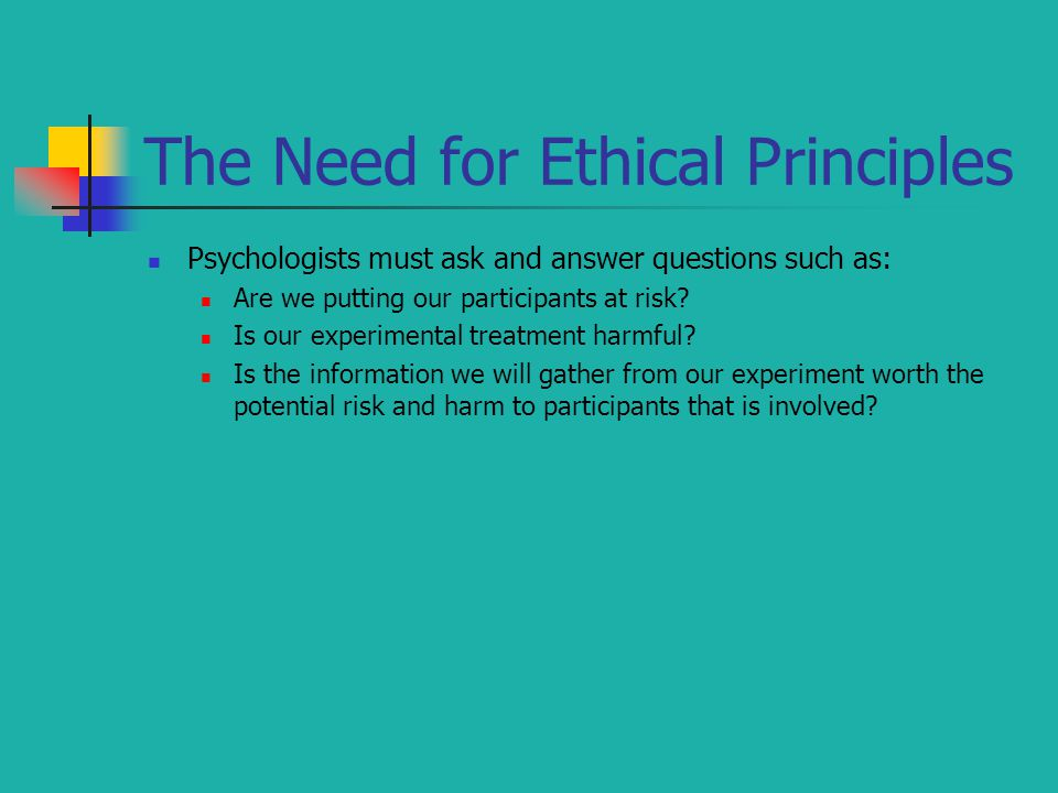 The Need for Ethical Principles Psychologists must ask and answer questions such as: Are we putting our participants at risk? Is our experimental trea