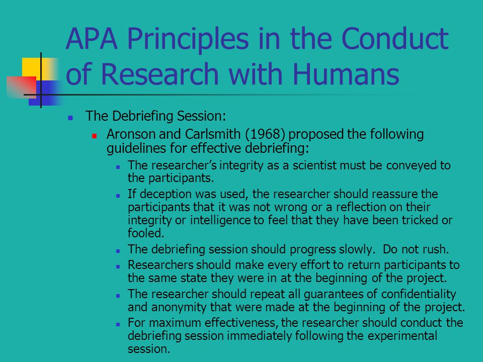 APA Principles in the Conduct of Research with Humans The Debriefing Session: Aronson and Carlsmith (1968) proposed the following guidelines for effective debriefing: The researcher's integrity as a scientist must be conveyed to the participants.