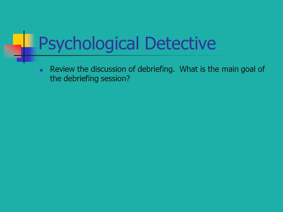 Psychological Detective Review the discussion of debriefing. What is the main goal of the debriefing session?