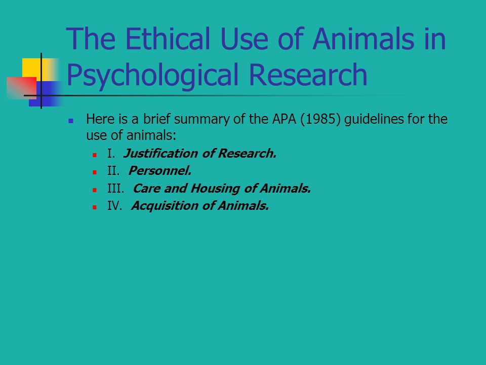 The Ethical Use of Animals in Psychological Research Here is a brief summary of the APA (1985) guidelines for the use of animals: I. Justification of