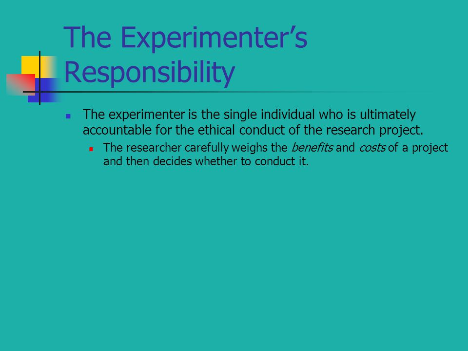 The Experimenter's Responsibility The experimenter is the single individual who is ultimately accountable for the ethical conduct of the research project.