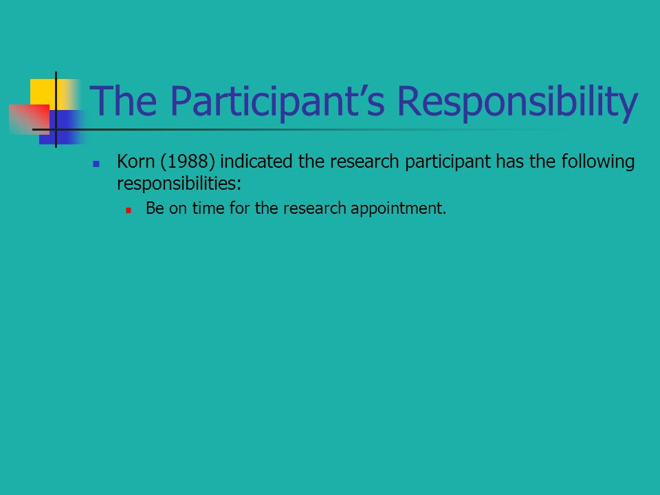 The Participant's Responsibility Korn (1988) indicated the research participant has the following responsibilities: Be on time for the research appointment.