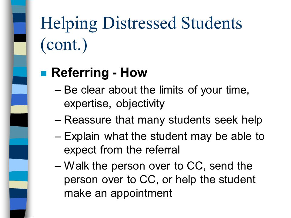 Helping Distressed Students (cont.) n Referring - How –Be clear about the limits of your time, expertise, objectivity –Reassure that many students seek help –Explain what the student may be able to expect from the referral –Walk the person over to CC, send the person over to CC, or help the student make an appointment