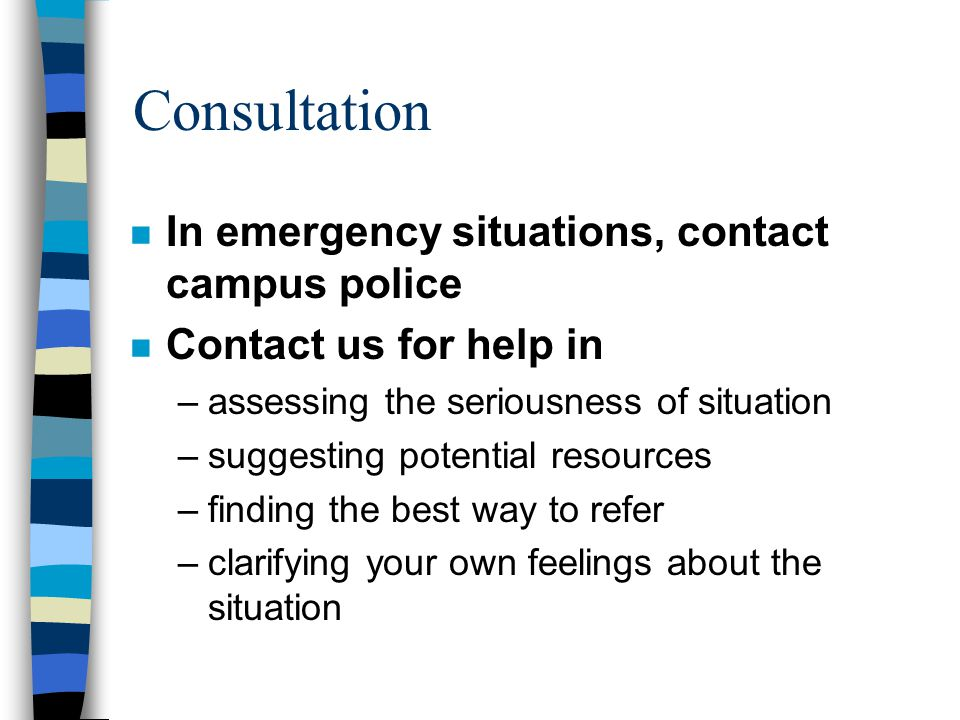 Consultation n In emergency situations, contact campus police n Contact us for help in –assessing the seriousness of situation –suggesting potential resources –finding the best way to refer –clarifying your own feelings about the situation