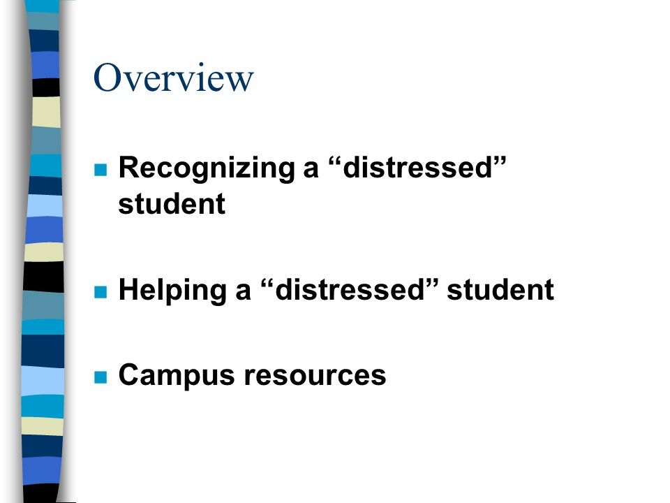 Overview n Recognizing a distressed student n Helping a distressed student n Campus resources