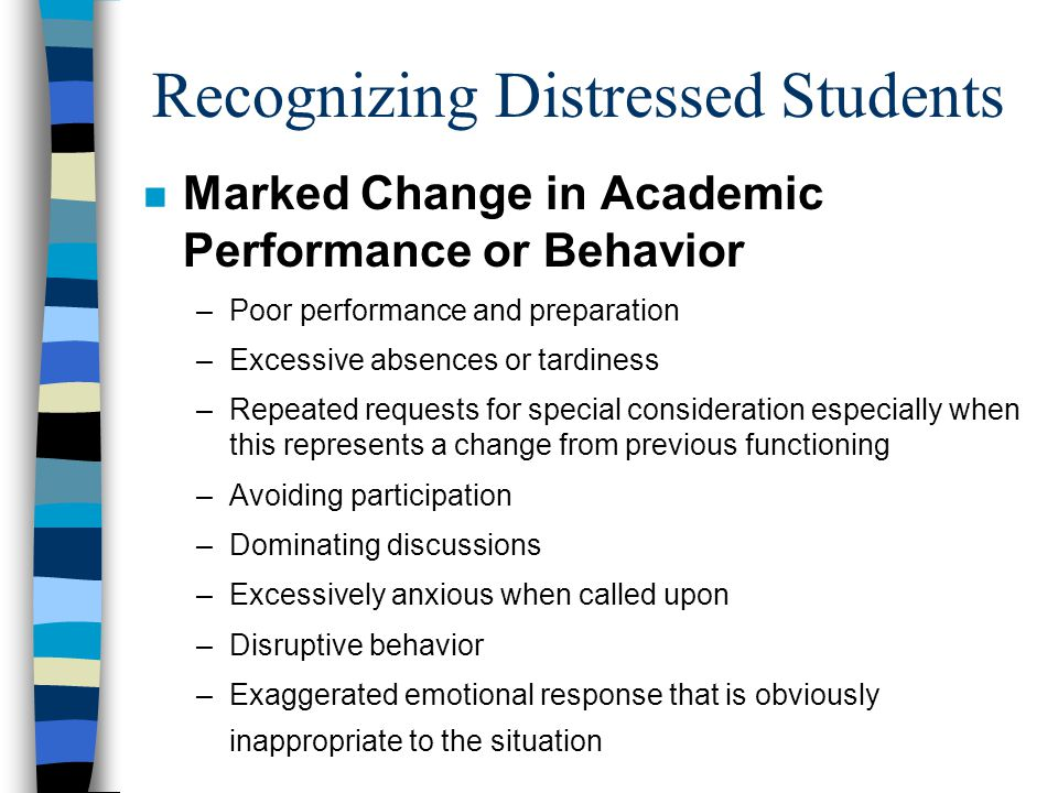 Recognizing Distressed Students (cont.) n Unusual Behavior or Appearance –Depressed or lethargic mood –Hyperactivity or very rapid speech –Deterioration in personal hygiene or dress –Dramatic weight loss or gain –Strange or bizarre behavior indicating loss of contact with reality –Observable signs of an injury –Excessive worry, agitation, irritability, aggressiveness –Social isolation –Extreme difficulty making decisions