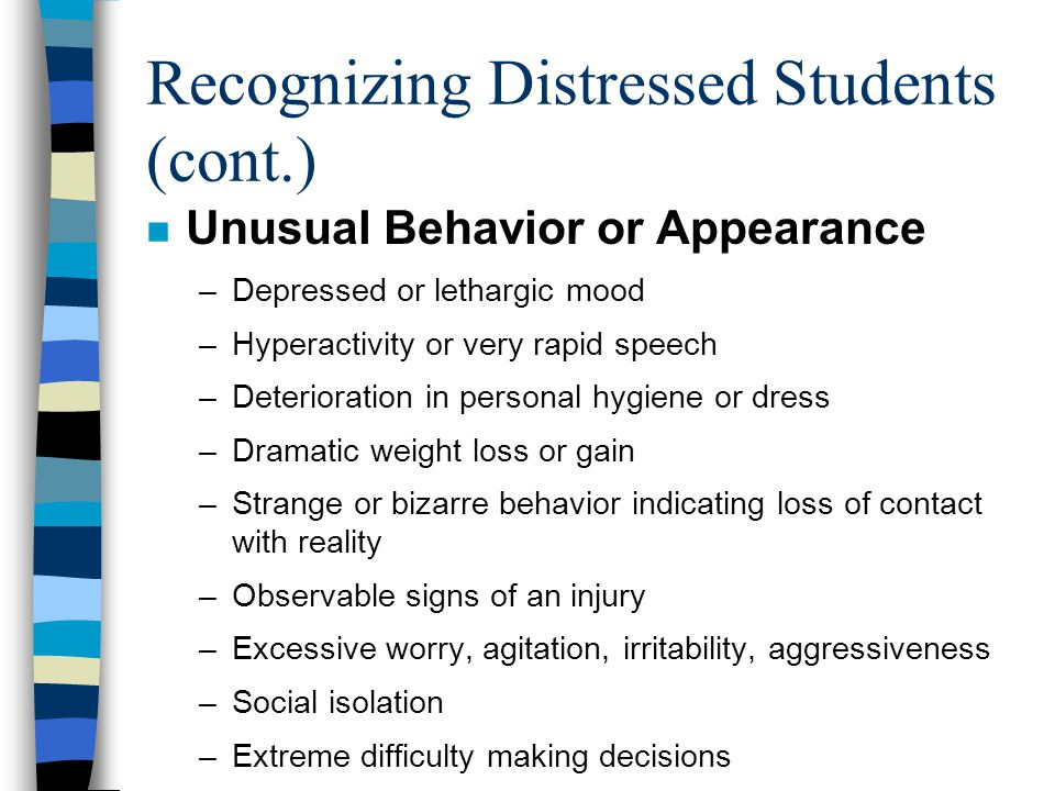 Recognizing Distressed Students (cont.) n References to Emotional or Life Stressors –Problems with roommates, family, or romantic partners –Experiencing a death of a significant other –Experiencing a physical or sexual assault –Experiencing discrimination based on gender, race, religion, ethnicity, sexual orientation, or disabilities –Experiencing legal or financial difficulties –Any other problem or situation that is experienced as a loss or stress