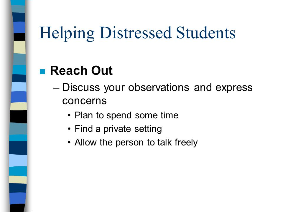 Helping Distressed Students n Reach Out –Discuss your observations and express concerns Plan to spend some time Find a private setting Allow the person to talk freely