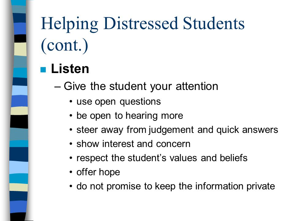Helping Distressed Students (cont.) n Listen –Give the student your attention use open questions be open to hearing more steer away from judgement and quick answers show interest and concern respect the student's values and beliefs offer hope do not promise to keep the information private