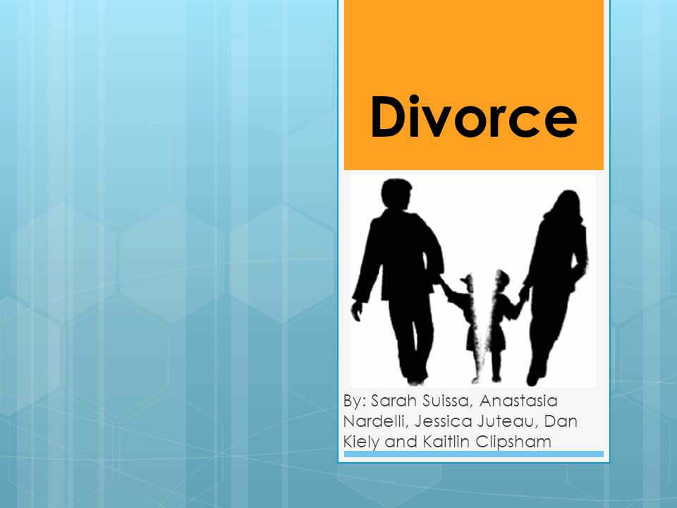 Divorce By: Sarah Suissa, Anastasia Nardelli, Jessica Juteau, Dan Kiely and Kaitlin Clipsham