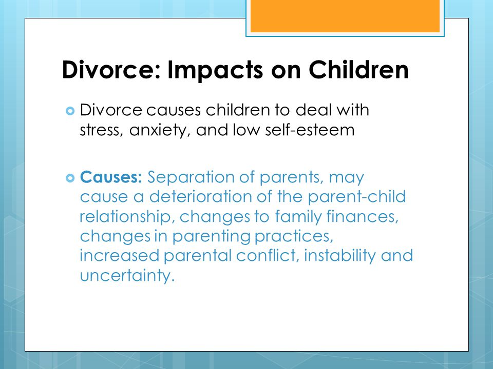 Divorce: Impacts on Children  Divorce causes children to deal with stress, anxiety, and low self-esteem  Causes: Separation of parents, may cause a deterioration of the parent-child relationship, changes to family finances, changes in parenting practices, increased parental conflict, instability and uncertainty.