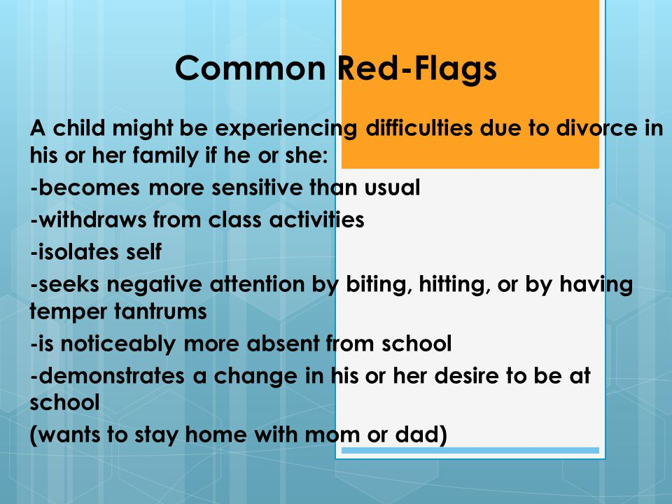 Common Red-Flags A child might be experiencing difficulties due to divorce in his or her family if he or she: -becomes more sensitive than usual -withdraws from class activities -isolates self -seeks negative attention by biting, hitting, or by having temper tantrums -is noticeably more absent from school -demonstrates a change in his or her desire to be at school (wants to stay home with mom or dad)