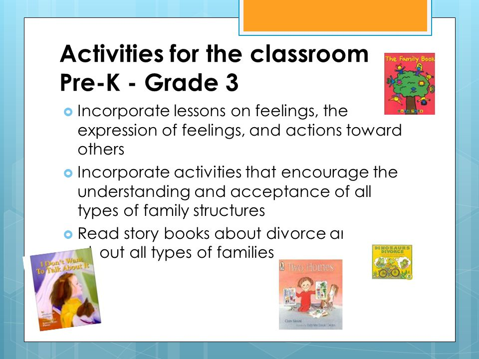 Activities for the classroom Pre-K - Grade 3  Incorporate lessons on feelings, the expression of feelings, and actions toward others  Incorporate activities that encourage the understanding and acceptance of all types of family structures  Read story books about divorce and about all types of families