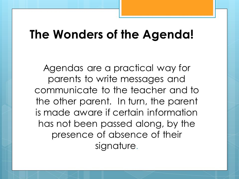 The Wonders of the Agenda! Agendas are a practical way for parents to write messages and communicate to the teacher and to the other parent. In turn,