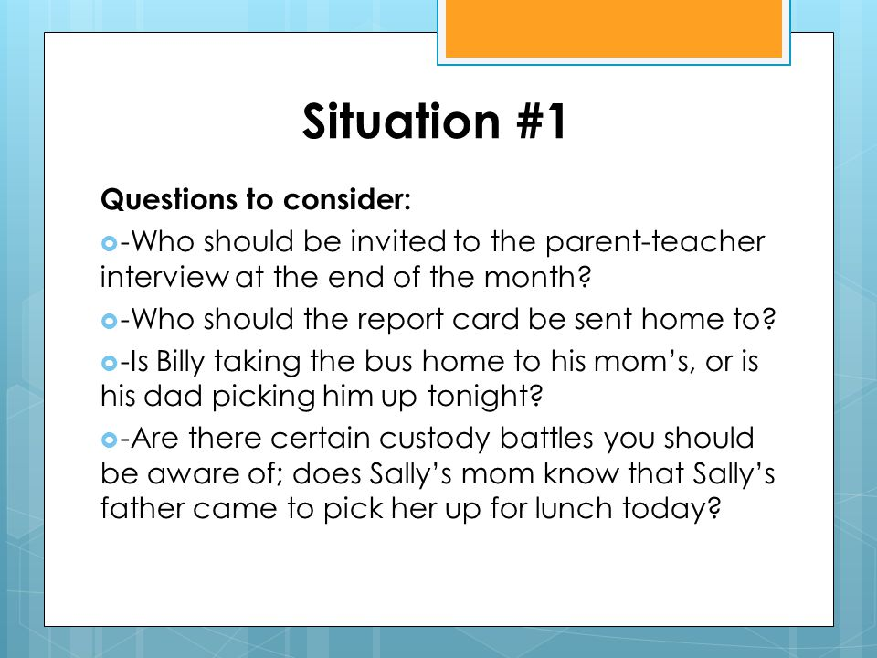 Situation #1 Questions to consider:  -Who should be invited to the parent-teacher interview at the end of the month?  -Who should the report card be