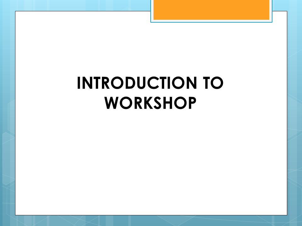 INTRODUCTION TO WORKSHOP