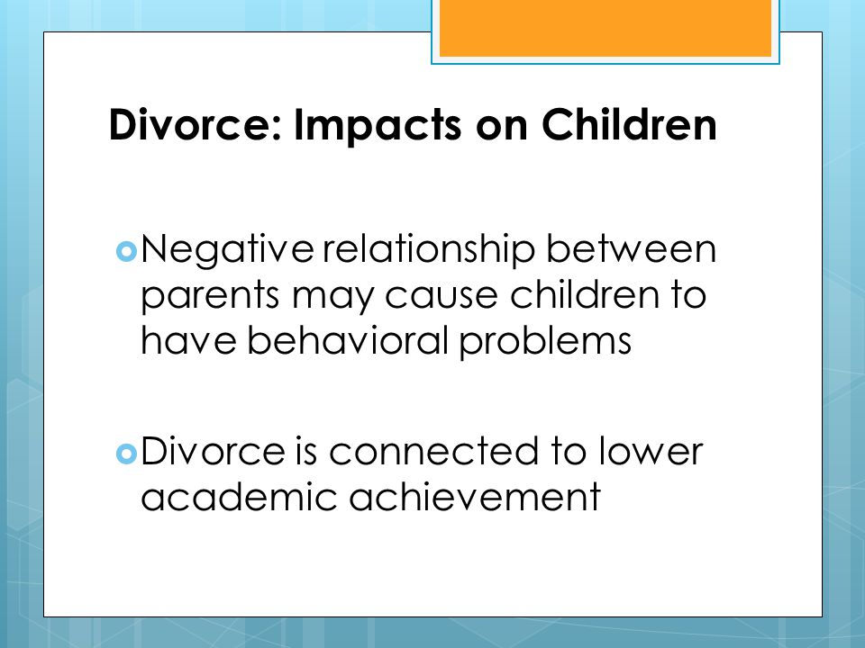 Divorce: Impacts on Children  Negative relationship between parents may cause children to have behavioral problems  Divorce is connected to lower ac