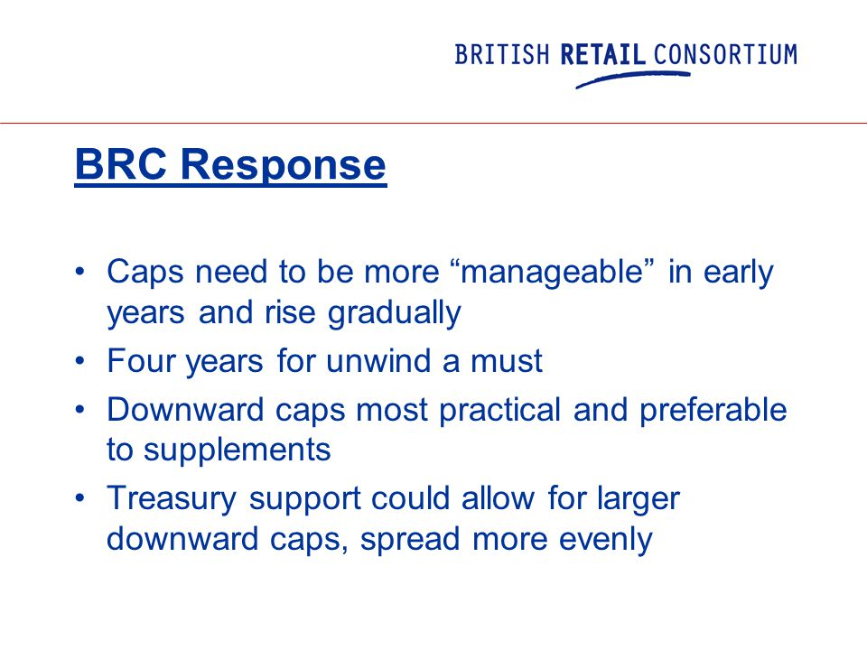 BRC Response Caps need to be more manageable in early years and rise gradually Four years for unwind a must Downward caps most practical and preferable to supplements Treasury support could allow for larger downward caps, spread more evenly