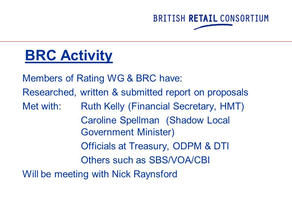BRC Activity Members of Rating WG & BRC have: Researched, written & submitted report on proposals Met with: Ruth Kelly (Financial Secretary, HMT) Caroline Spellman (Shadow Local Government Minister) Officials at Treasury, ODPM & DTI Others such as SBS/VOA/CBI Will be meeting with Nick Raynsford