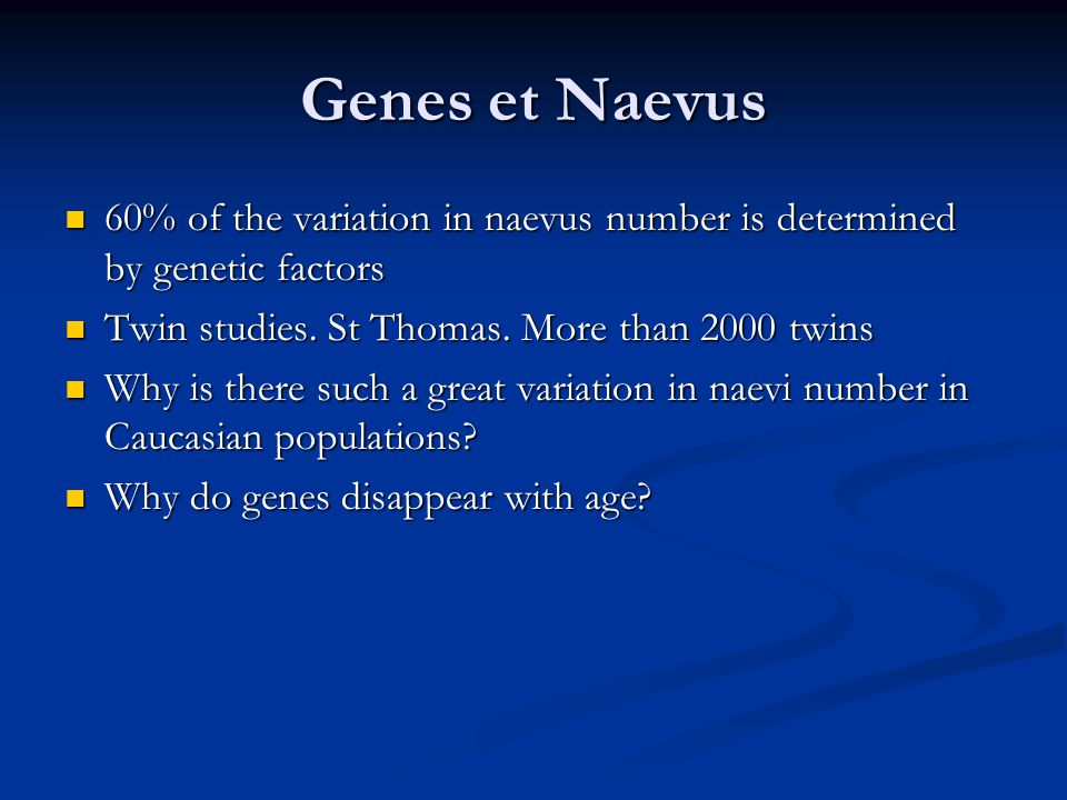 Genes et Naevus 60% of the variation in naevus number is determined by genetic factors 60% of the variation in naevus number is determined by genetic factors Twin studies.
