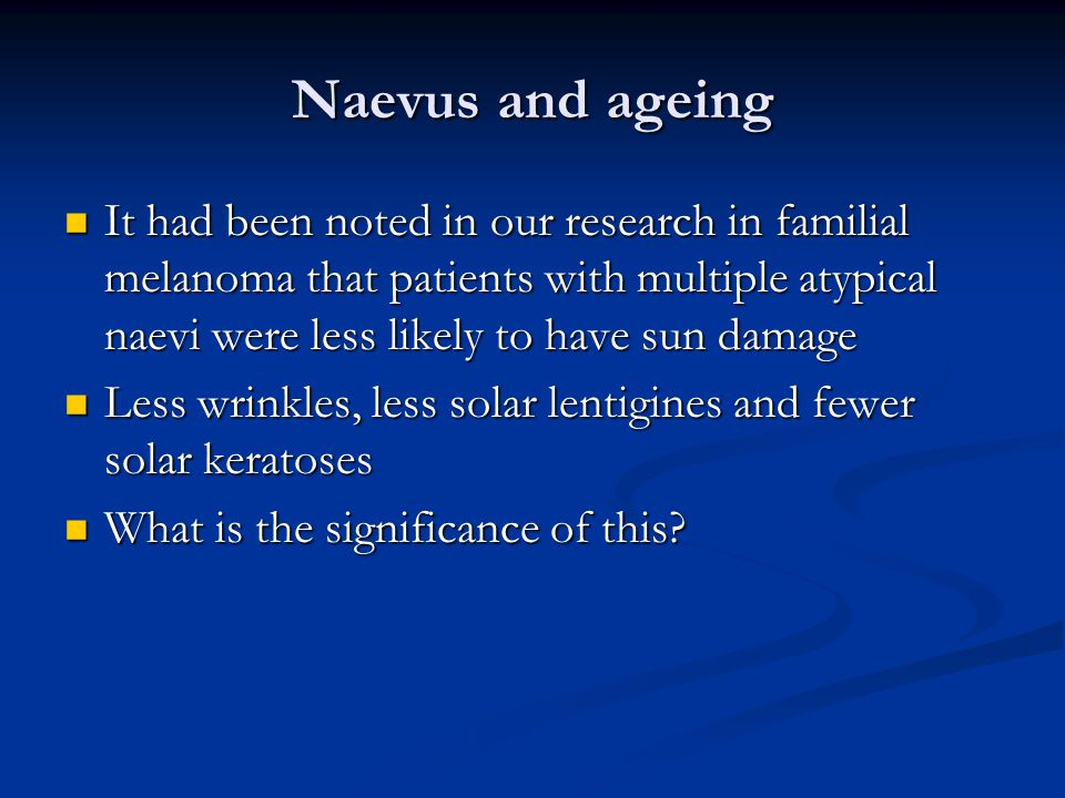 Naevus and ageing It had been noted in our research in familial melanoma that patients with multiple atypical naevi were less likely to have sun damage It had been noted in our research in familial melanoma that patients with multiple atypical naevi were less likely to have sun damage Less wrinkles, less solar lentigines and fewer solar keratoses Less wrinkles, less solar lentigines and fewer solar keratoses What is the significance of this.