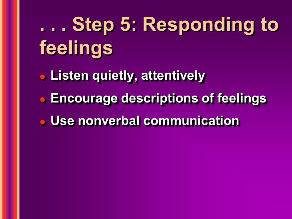 ... Step 5: Responding to feelings l Listen quietly, attentively l Encourage descriptions of feelings l Use nonverbal communication l Listen quietly,