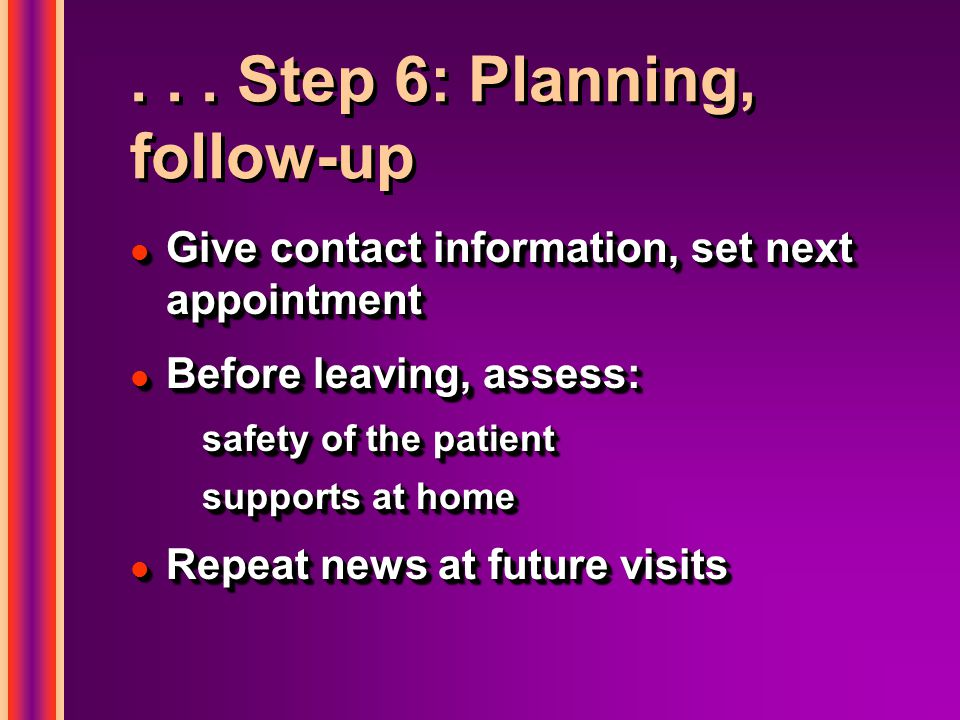 ... Step 6: Planning, follow-up l Give contact information, set next appointment l Before leaving, assess: safety of the patient supports at home l Re