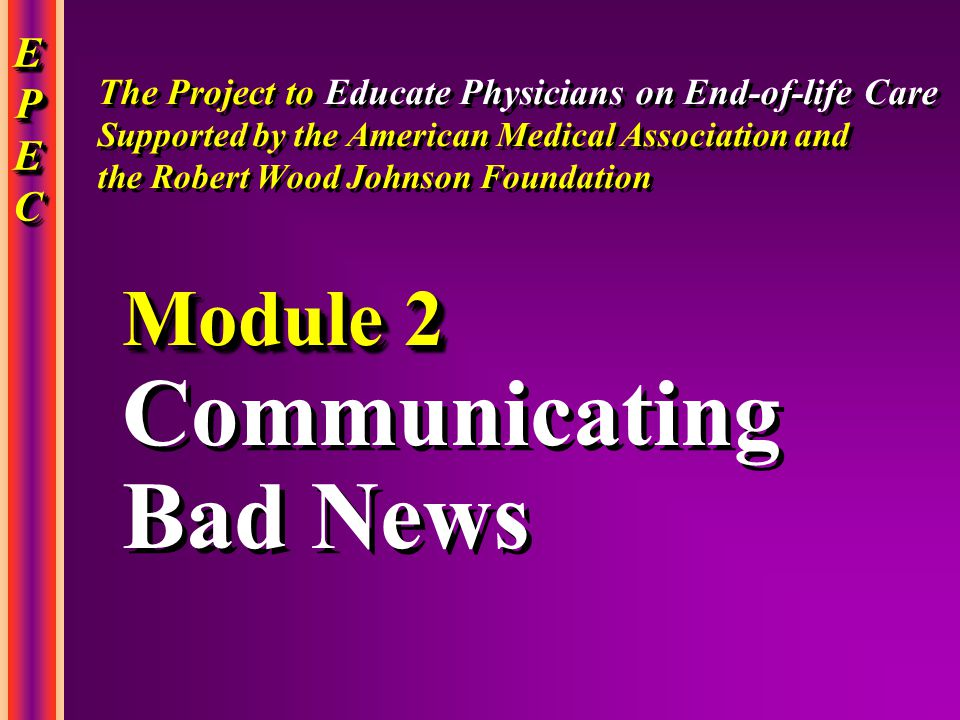 EPECEPECEPECEPEC EPECEPECEPECEPEC Communicating Bad News Communicating Bad News Module 2 The Project to Educate Physicians on End-of-life Care Supported by the American Medical Association and the Robert Wood Johnson Foundation