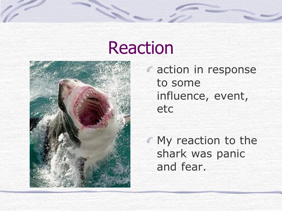 Reaction action in response to some influence, event, etc My reaction to the shark was panic and fear.