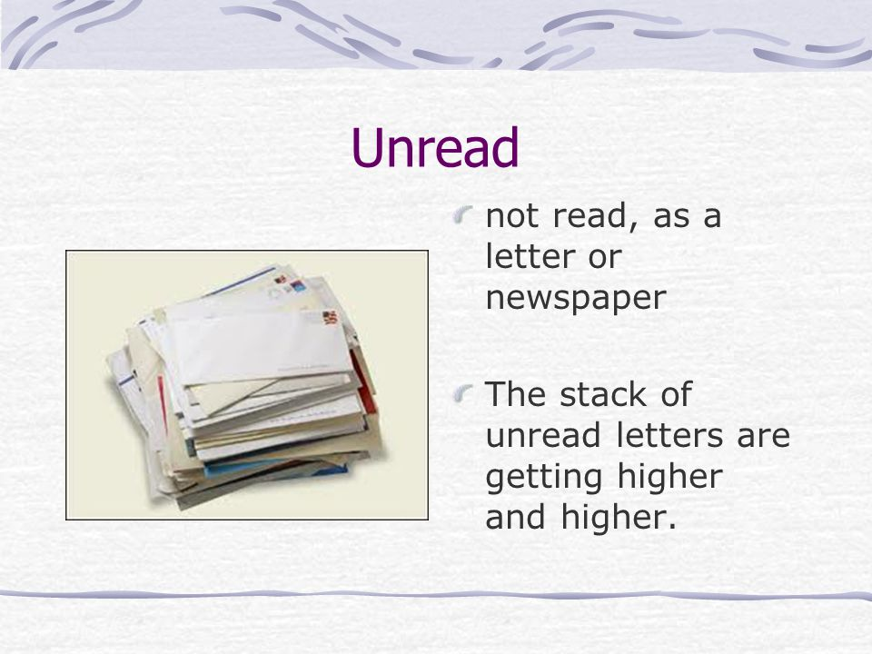 Unread not read, as a letter or newspaper The stack of unread letters are getting higher and higher.