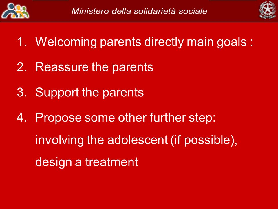 1.Welcoming parents directly main goals : 2.Reassure the parents 3.Support the parents 4.Propose some other further step: involving the adolescent (if possible), design a treatment