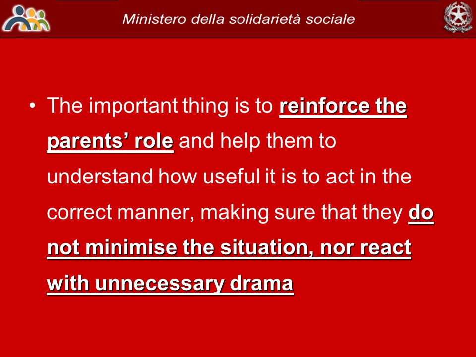 reinforce the parents' role do not minimise the situation, nor react with unnecessary dramaThe important thing is to reinforce the parents' role and help them to understand how useful it is to act in the correct manner, making sure that they do not minimise the situation, nor react with unnecessary drama