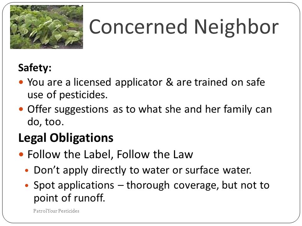 Concerned Neighbor Safety: You are a licensed applicator & are trained on safe use of pesticides.